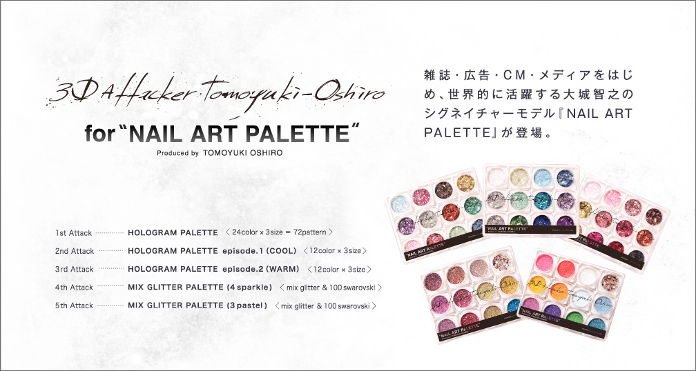 3d Attacker Tomoyuki Oshiro for NAIL ART PALETTE produced by TOMOYUKI OSHIRO 雑誌・広告・CM・メディアをはじめ、世界的に活躍する大城智之のシグネイチャーモデル『NAIL ART PALETTE』が登場。              1st Attack…HOLOGRAM PALETTE 〈24color x 3size = 72pattern〉              2nd Attack…HOLOGRAM PALETTE episode.1 (COOL)〈12color x 3size〉             3rd Attack…HOLOGRAM PALETTE episode.2 (WARM)〈12color x 3size〉             4th Attack…MIX GLITTER PALETTE (4 Sparcle)〈mix glitter & 100swarovski〉              5th Attack…MIX GLITTER PALETTE (3 pastel)〈mix glitter & 100swarovski〉