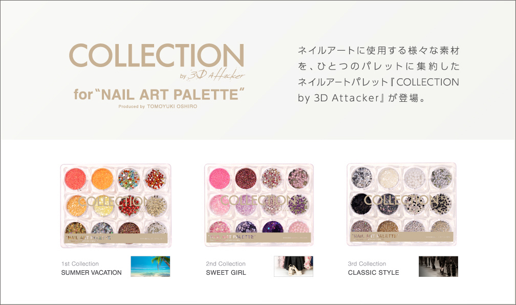 COLLECTION by 3D Attacker for NAIL ART PALETTE produced by TOMOYUKI OSHIRO ネイルアートに使用する様々な素材を、ひとつのパレットに集約したネイルアートパレット『COLLECTION by 3D Attacker』が登場。              1st Collection…SUMMER VACATION              2st Collection…SWEET GIRL             3st Collection…CLASSIC STYLE